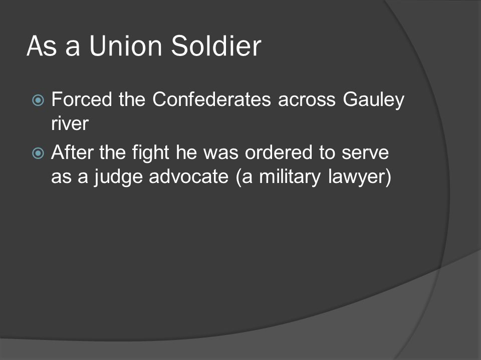 As a Union Soldier  Forced the Confederates across Gauley river  After the fight he was ordered to serve as a judge advocate (a military lawyer)