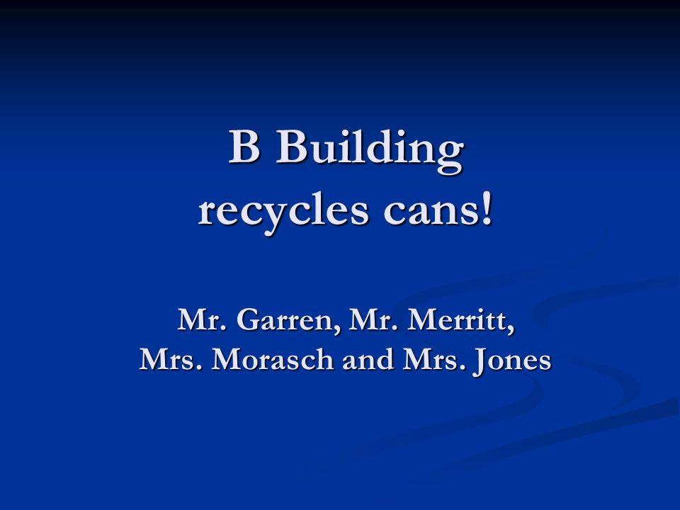 B Building recycles cans! Mr. Garren, Mr. Merritt, Mrs. Morasch and Mrs. Jones