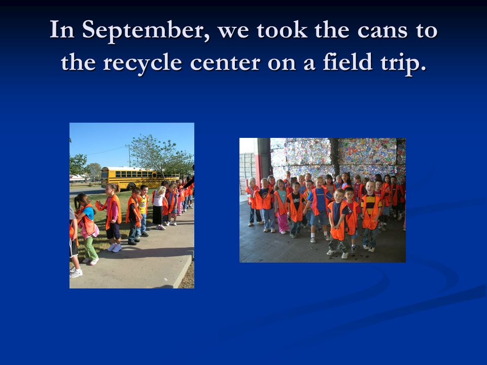 In September, we took the cans to the recycle center on a field trip.