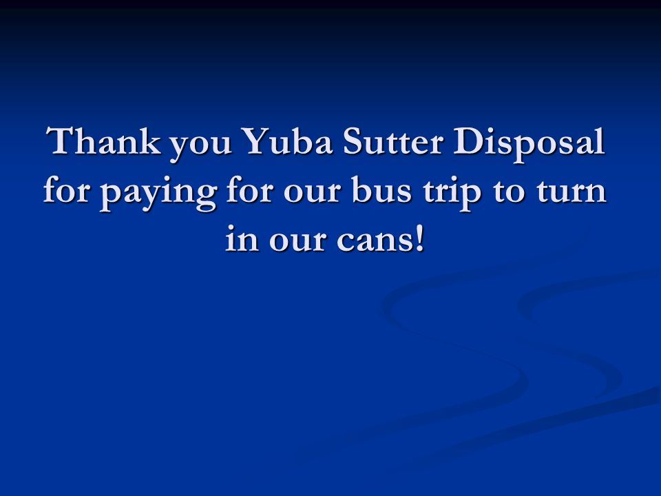 Thank you Yuba Sutter Disposal for paying for our bus trip to turn in our cans!