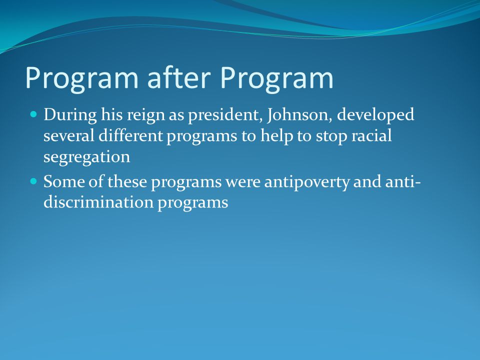 Program after Program During his reign as president, Johnson, developed several different programs to help to stop racial segregation Some of these programs were antipoverty and anti- discrimination programs