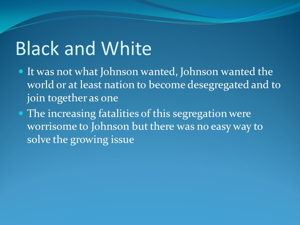 Black and White It was not what Johnson wanted, Johnson wanted the world or at least nation to become desegregated and to join together as one The increasing fatalities of this segregation were worrisome to Johnson but there was no easy way to solve the growing issue
