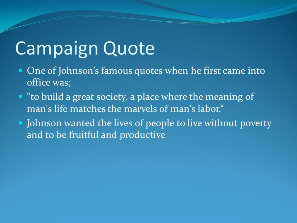 Campaign Quote One of Johnson's famous quotes when he first came into office was; to build a great society, a place where the meaning of man s life matches the marvels of man s labor. Johnson wanted the lives of people to live without poverty and to be fruitful and productive