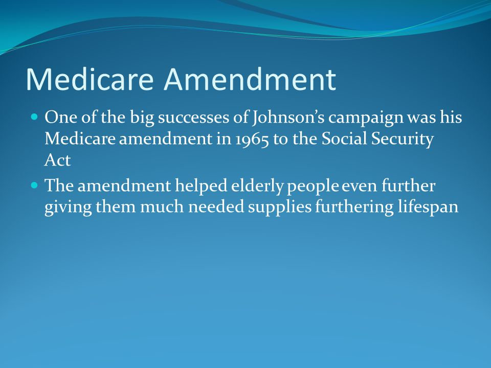 Medicare Amendment One of the big successes of Johnson's campaign was his Medicare amendment in 1965 to the Social Security Act The amendment helped elderly people even further giving them much needed supplies furthering lifespan