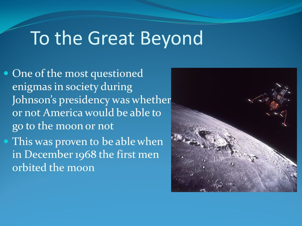 To the Great Beyond One of the most questioned enigmas in society during Johnson's presidency was whether or not America would be able to go to the moon or not This was proven to be able when in December 1968 the first men orbited the moon