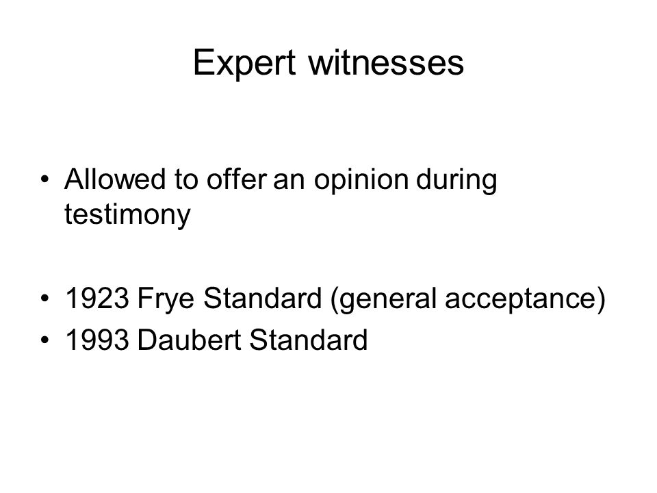 Expert witnesses Allowed to offer an opinion during testimony 1923 Frye Standard (general acceptance) 1993 Daubert Standard