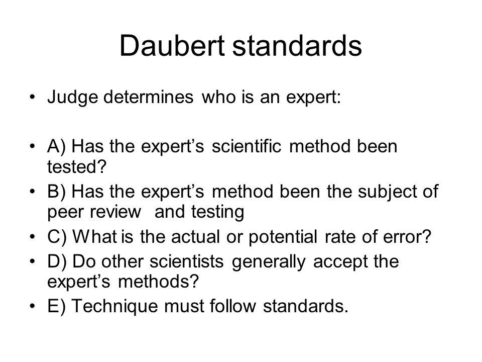 Daubert standards Judge determines who is an expert: A) Has the expert's scientific method been tested? B) Has the expert's method been the subject of