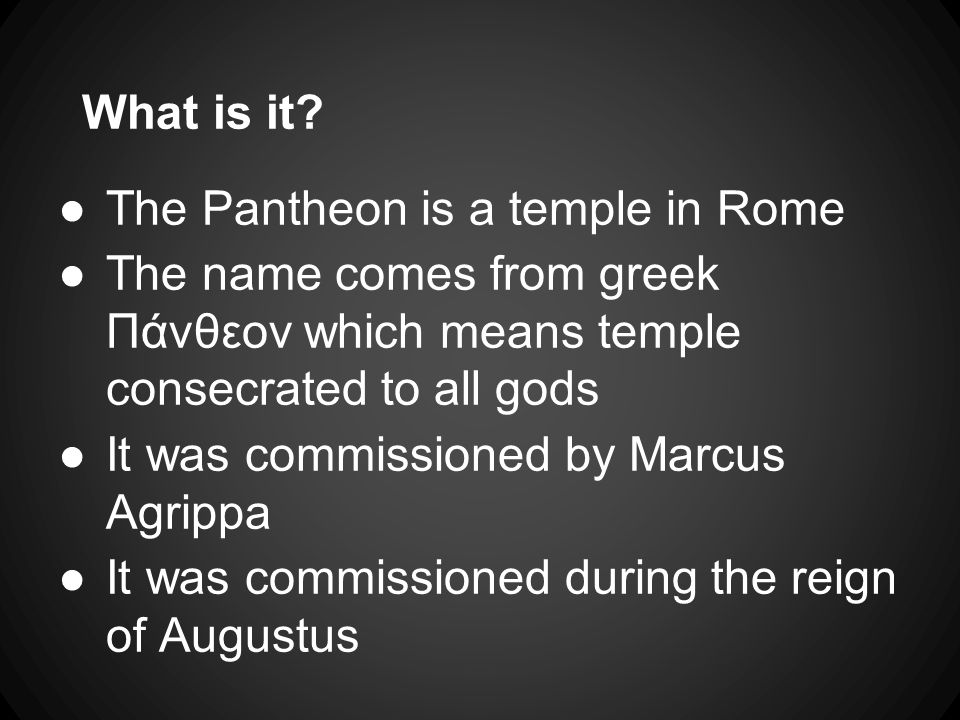 What is it? ●The Pantheon is a temple in Rome ●The name comes from greek Πάνθεον which means temple consecrated to all gods ●It was commissioned by Ma