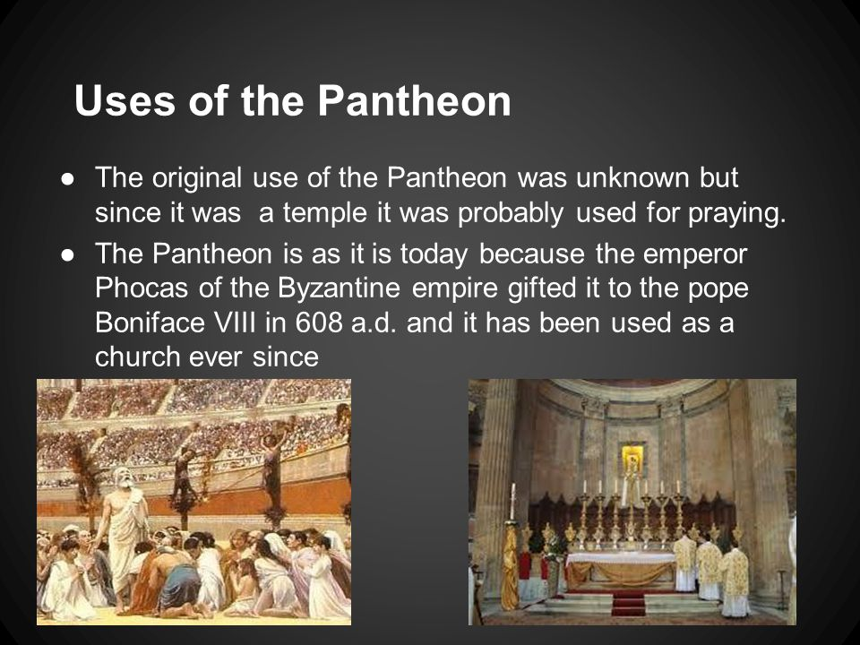 Uses of the Pantheon ●The original use of the Pantheon was unknown but since it was a temple it was probably used for praying. ●The Pantheon is as it