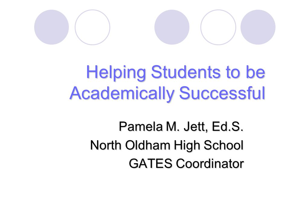 Helping Students to be Academically Successful Pamela M. Jett, Ed.S. North Oldham High School GATES Coordinator