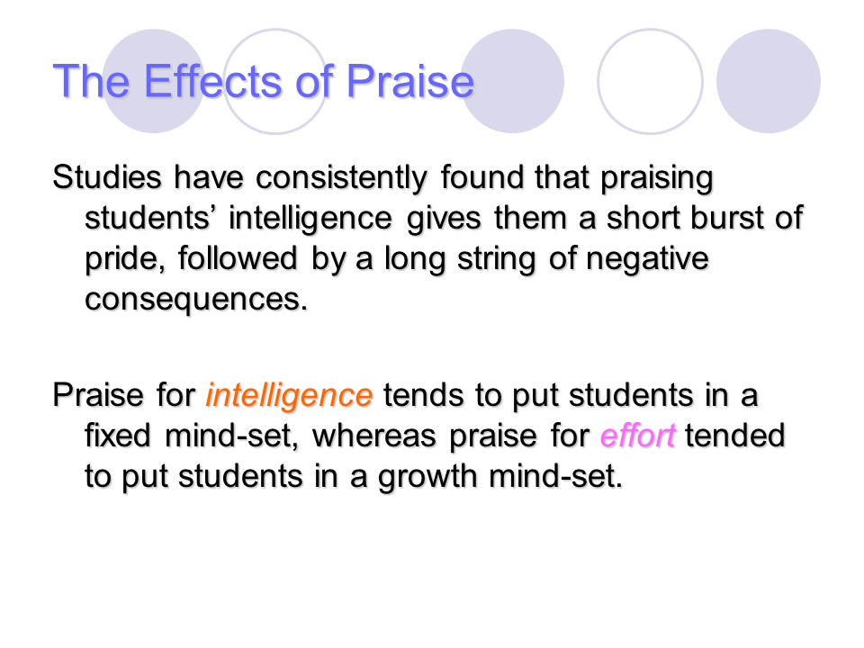 The Effects of Praise Studies have consistently found that praising students' intelligence gives them a short burst of pride, followed by a long strin