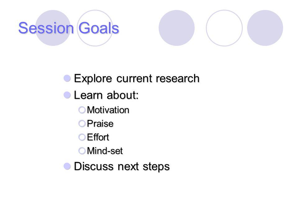 Session Goals Explore current research Explore current research Learn about: Learn about:  Motivation  Praise  Effort  Mind-set Discuss next steps