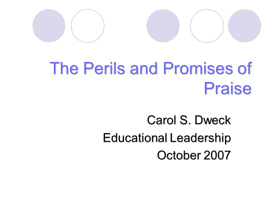 The Perils and Promises of Praise Carol S. Dweck Educational Leadership October 2007