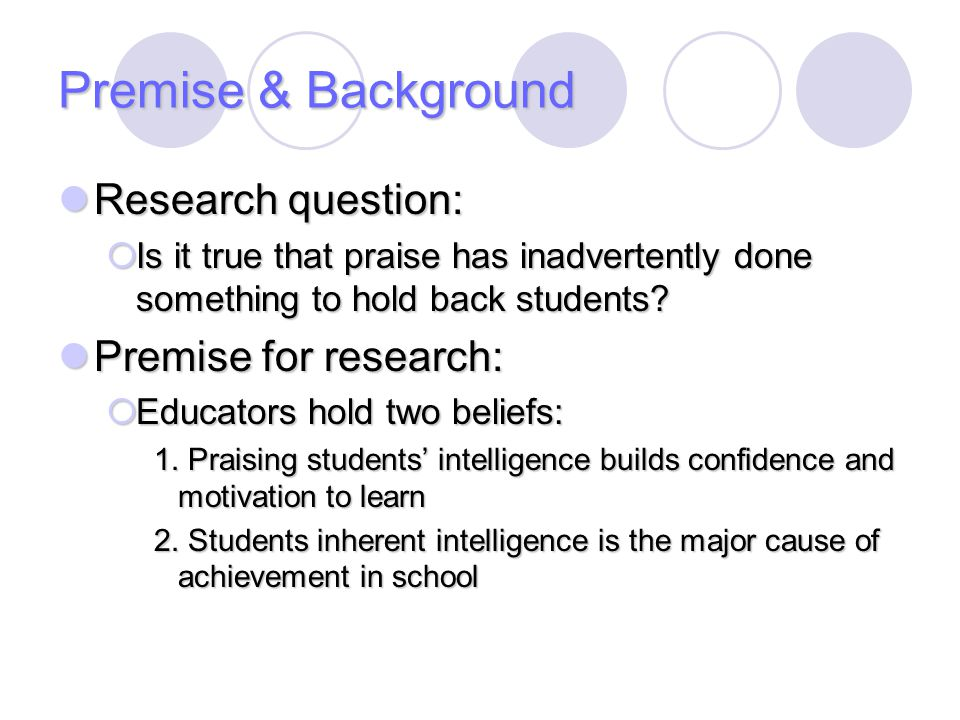 Premise & Background Research question: Research question:  Is it true that praise has inadvertently done something to hold back students? Premise fo