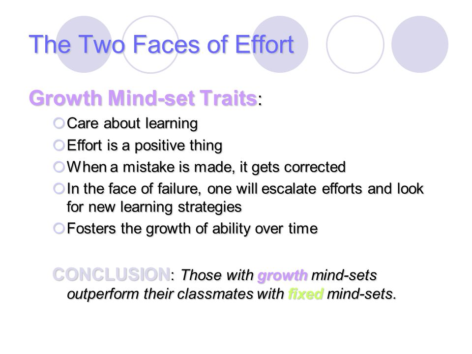 The Two Faces of Effort Growth Mind-set Traits :  Care about learning  Effort is a positive thing  When a mistake is made, it gets corrected  In t