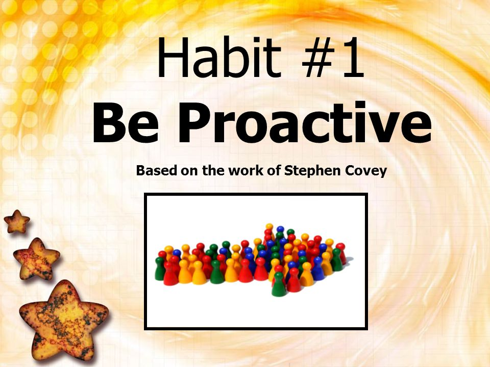 Habit #1 Be Proactive Based on the work of Stephen Covey