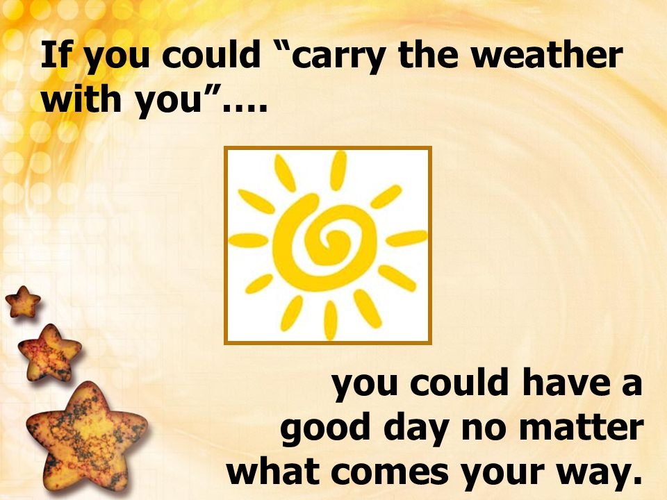 """If you could """"carry the weather with you""""…. you could have a good day no matter what comes your way."""