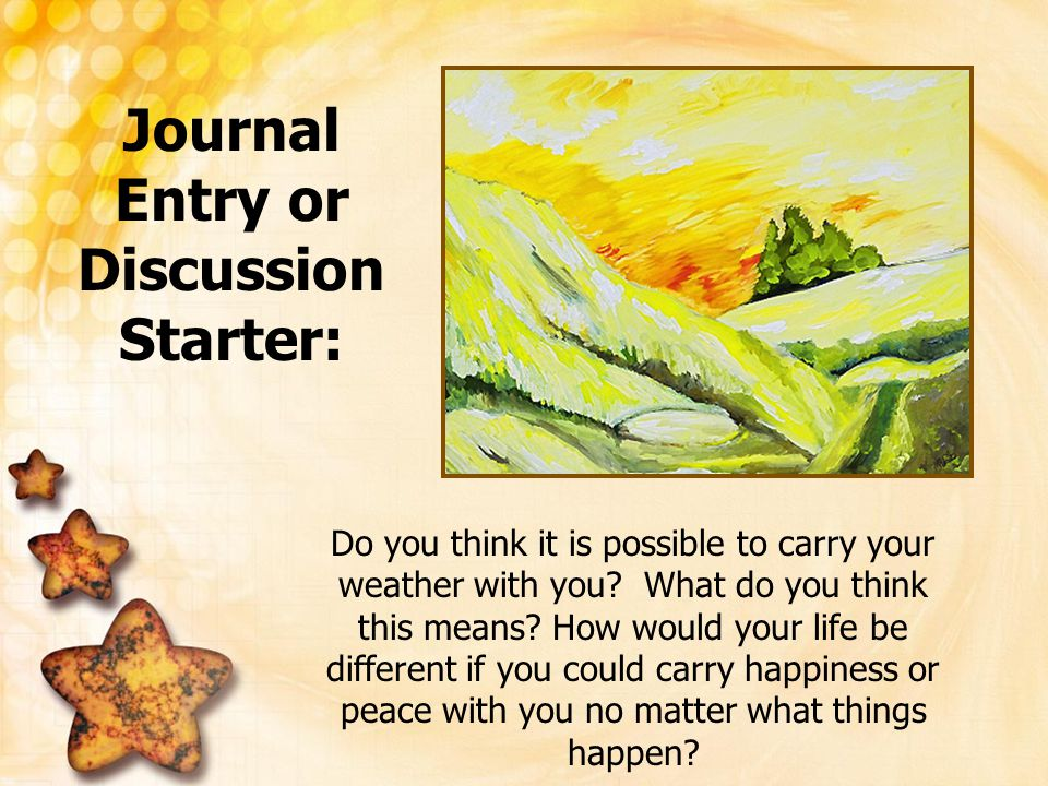 Journal Entry or Discussion Starter: Do you think it is possible to carry your weather with you? What do you think this means? How would your life be