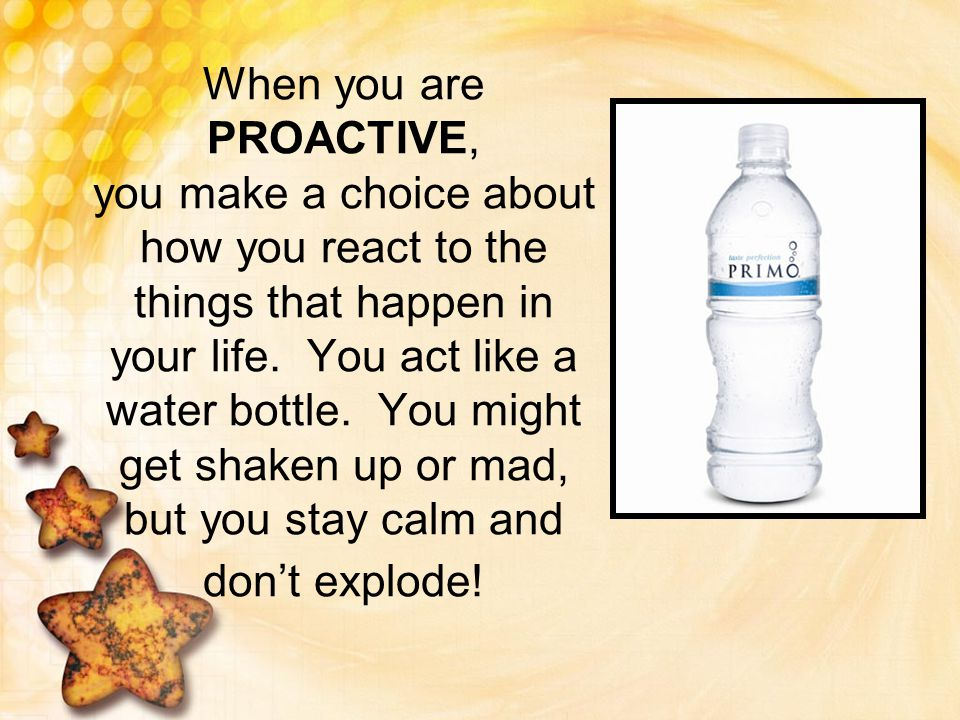 When you are PROACTIVE, you make a choice about how you react to the things that happen in your life. You act like a water bottle. You might get shake