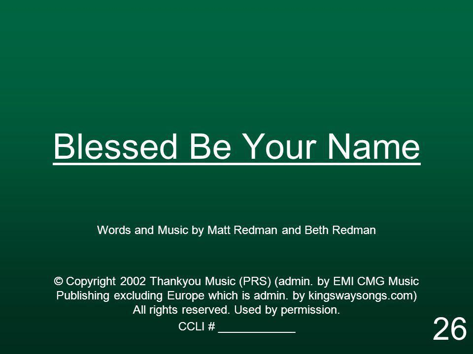 Blessed Be Your Name Words and Music by Matt Redman and Beth Redman © Copyright 2002 Thankyou Music (PRS) (admin. by EMI CMG Music Publishing excludin