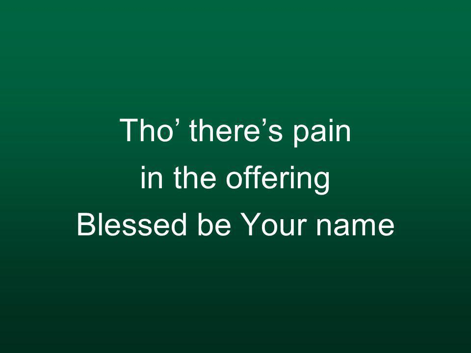Tho' there's pain in the offering Blessed be Your name