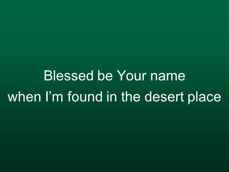 Blessed be Your name when I'm found in the desert place