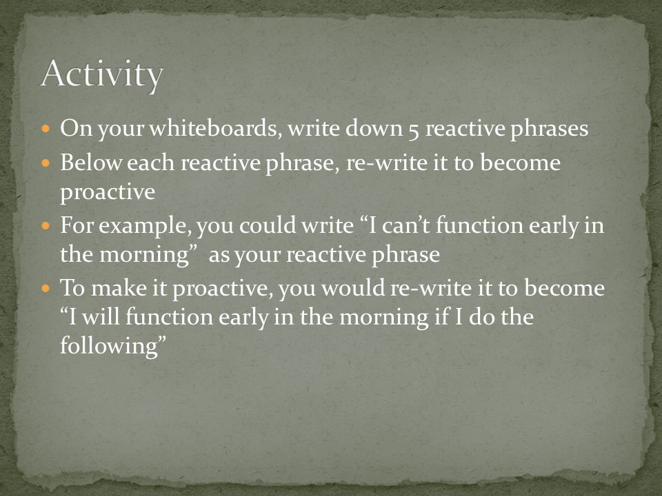 "On your whiteboards, write down 5 reactive phrases Below each reactive phrase, re-write it to become proactive For example, you could write ""I can't f"