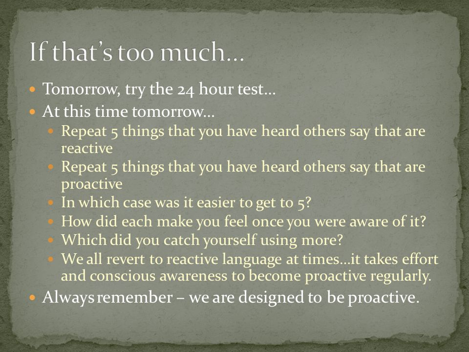 Tomorrow, try the 24 hour test… At this time tomorrow… Repeat 5 things that you have heard others say that are reactive Repeat 5 things that you have