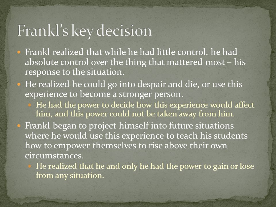 Frankl realized that there is a fundamental and universal principle affecting all who share the human condition: Between stimulus and response, man has the freedom to chose This is what makes us human – in addition to self- awareness, we have imagination.