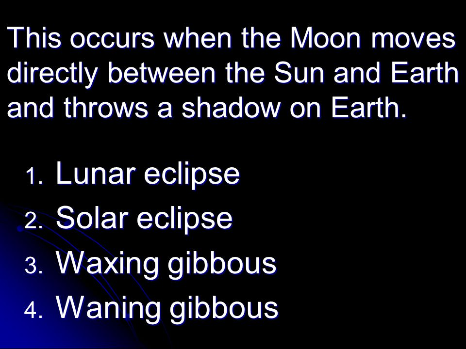 This occurs when the Moon moves directly between the Sun and Earth and throws a shadow on Earth. 1. Lunar eclipse 2. Solar eclipse 3. Waxing gibbous 4