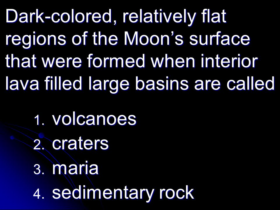 Dark-colored, relatively flat regions of the Moon's surface that were formed when interior lava filled large basins are called 1. volcanoes 2. craters