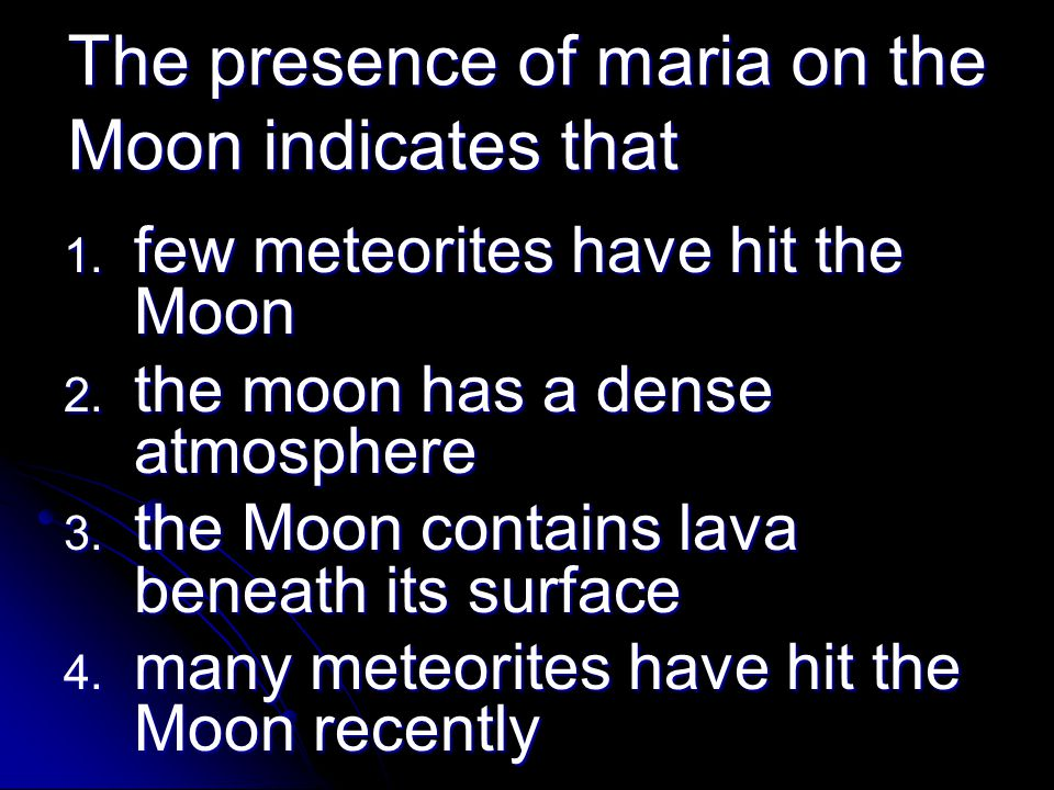The presence of maria on the Moon indicates that 1. few meteorites have hit the Moon 2. the moon has a dense atmosphere 3. the Moon contains lava bene