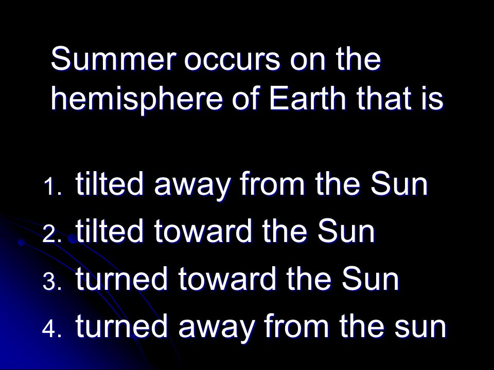 Summer occurs on the hemisphere of Earth that is 1. tilted away from the Sun 2. tilted toward the Sun 3. turned toward the Sun 4. turned away from the