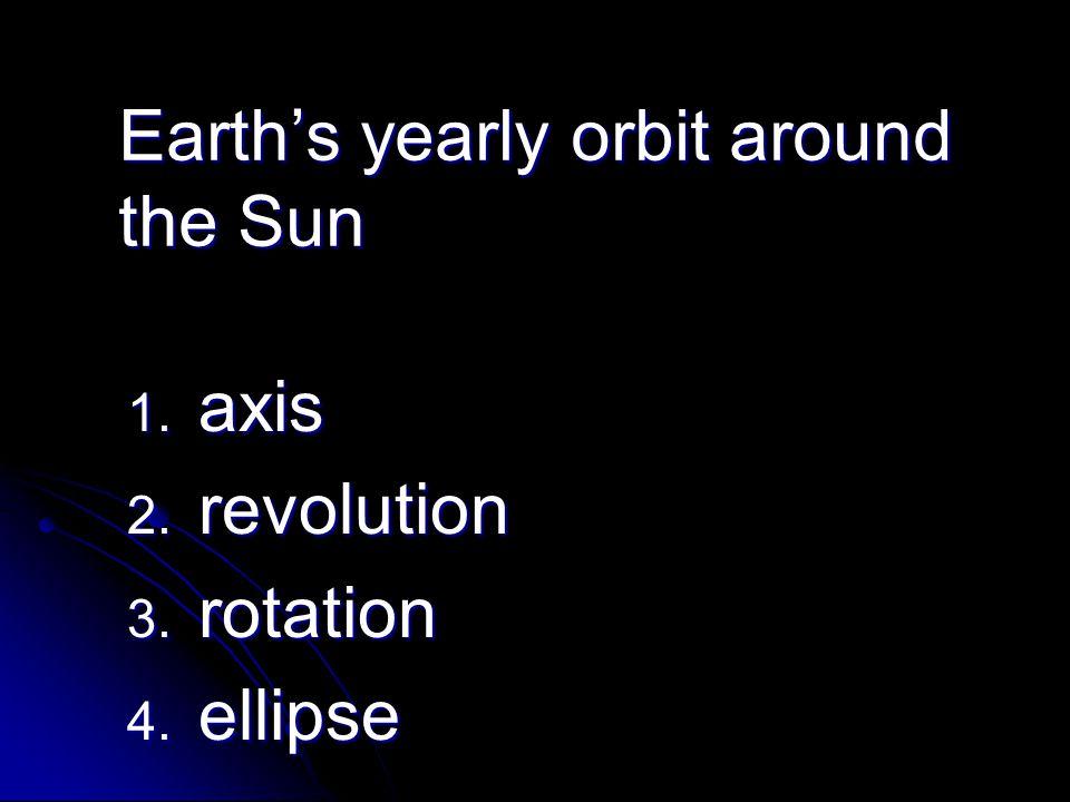 Earth's yearly orbit around the Sun 1. axis 2. revolution 3. rotation 4. ellipse
