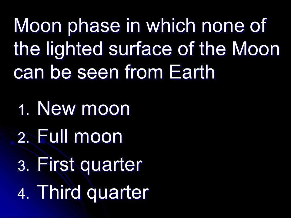 Moon phase in which none of the lighted surface of the Moon can be seen from Earth 1. New moon 2. Full moon 3. First quarter 4. Third quarter