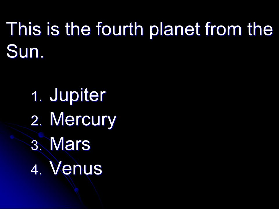 This is the fourth planet from the Sun. 1. Jupiter 2. Mercury 3. Mars 4. Venus