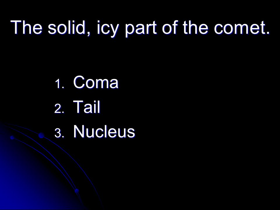 The solid, icy part of the comet. 1. Coma 2. Tail 3. Nucleus