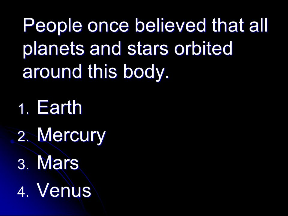 People once believed that all planets and stars orbited around this body. 1. Earth 2. Mercury 3. Mars 4. Venus