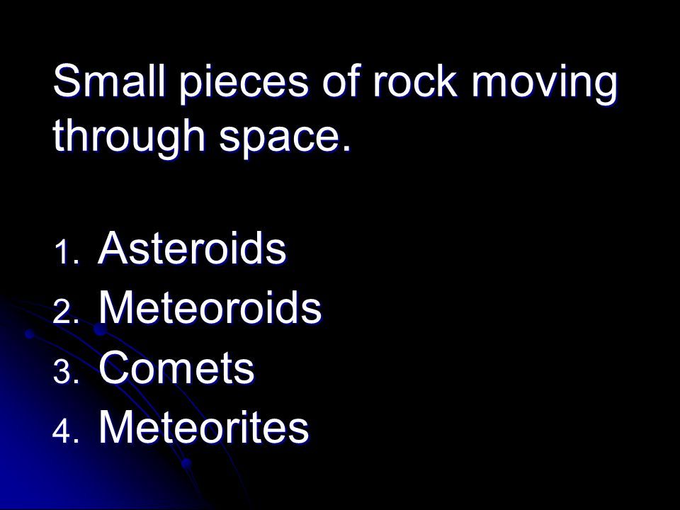Small pieces of rock moving through space. 1. Asteroids 2. Meteoroids 3. Comets 4. Meteorites