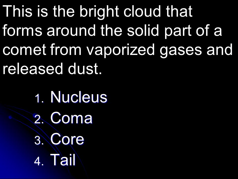 1. Nucleus 2. Coma 3. Core 4. Tail This is the bright cloud that forms around the solid part of a comet from vaporized gases and released dust.