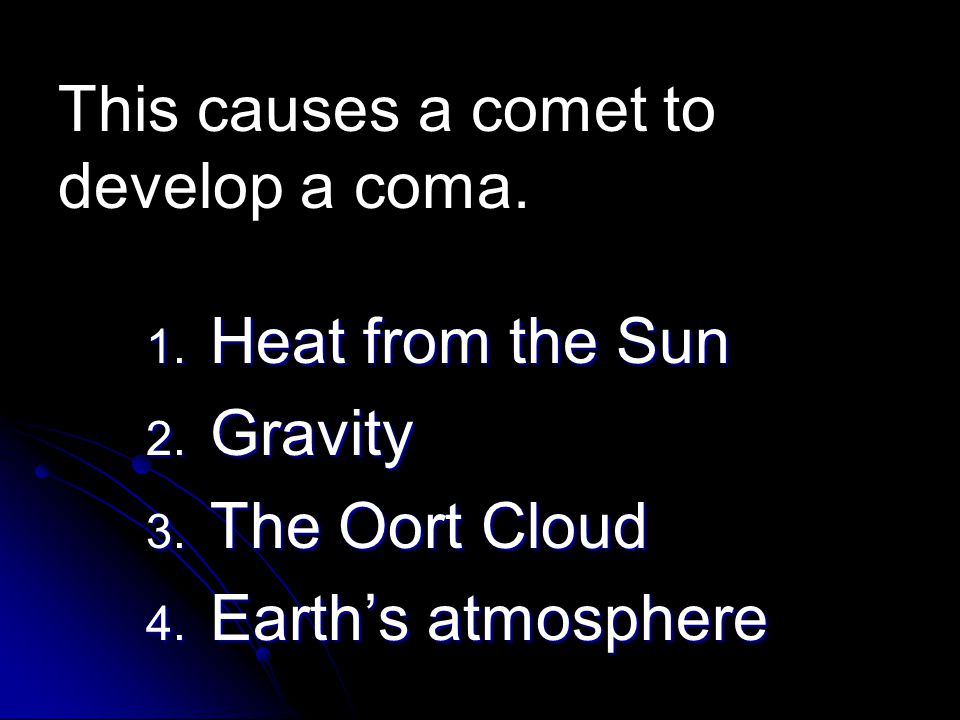 1. Heat from the Sun 2. Gravity 3. The Oort Cloud 4. Earth's atmosphere This causes a comet to develop a coma.