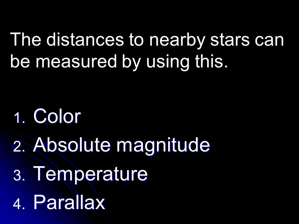 The distances to nearby stars can be measured by using this. 1. Color 2. Absolute magnitude 3. Temperature 4. Parallax