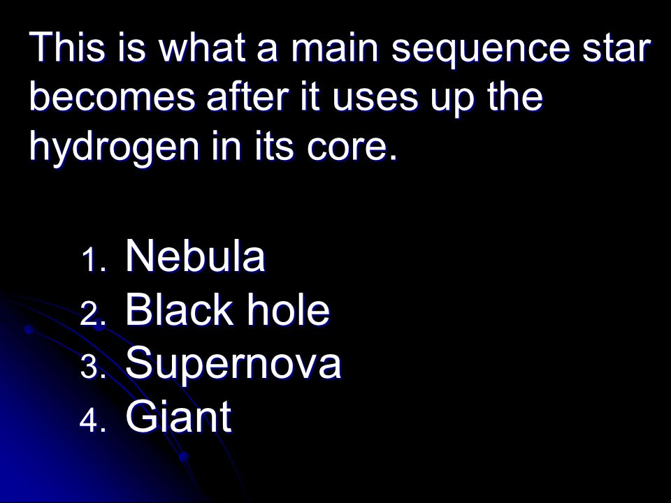 This is what a main sequence star becomes after it uses up the hydrogen in its core. 1. Nebula 2. Black hole 3. Supernova 4. Giant