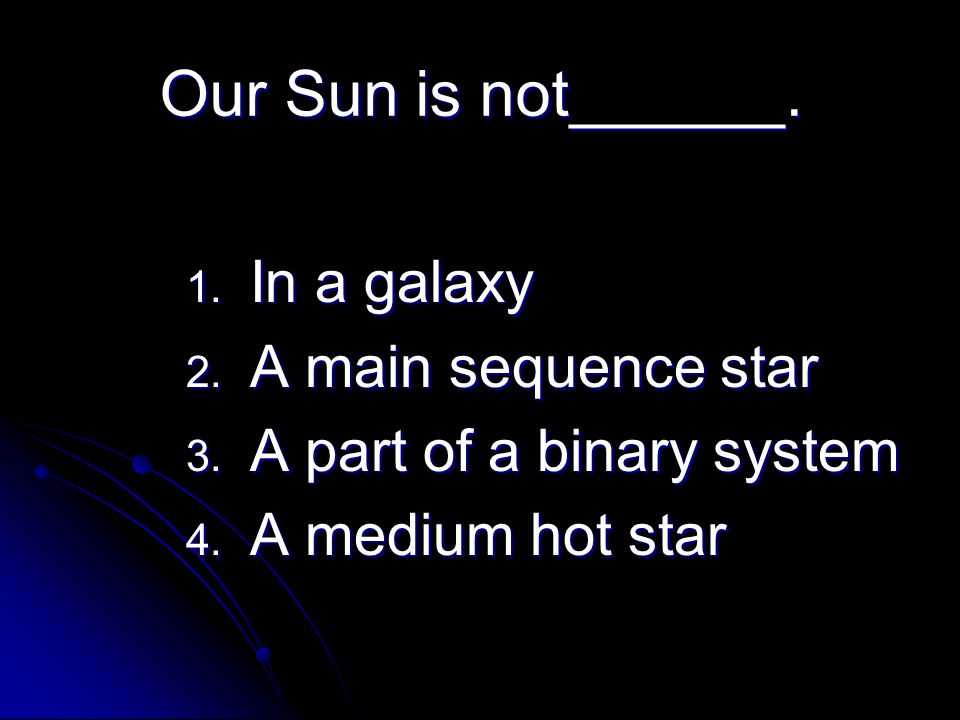 Our Sun is not______. 1. In a galaxy 2. A main sequence star 3. A part of a binary system 4. A medium hot star