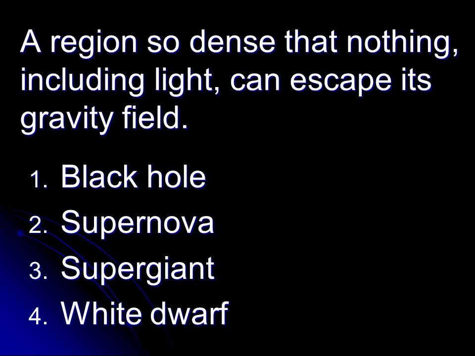 A region so dense that nothing, including light, can escape its gravity field. 1. Black hole 2. Supernova 3. Supergiant 4. White dwarf