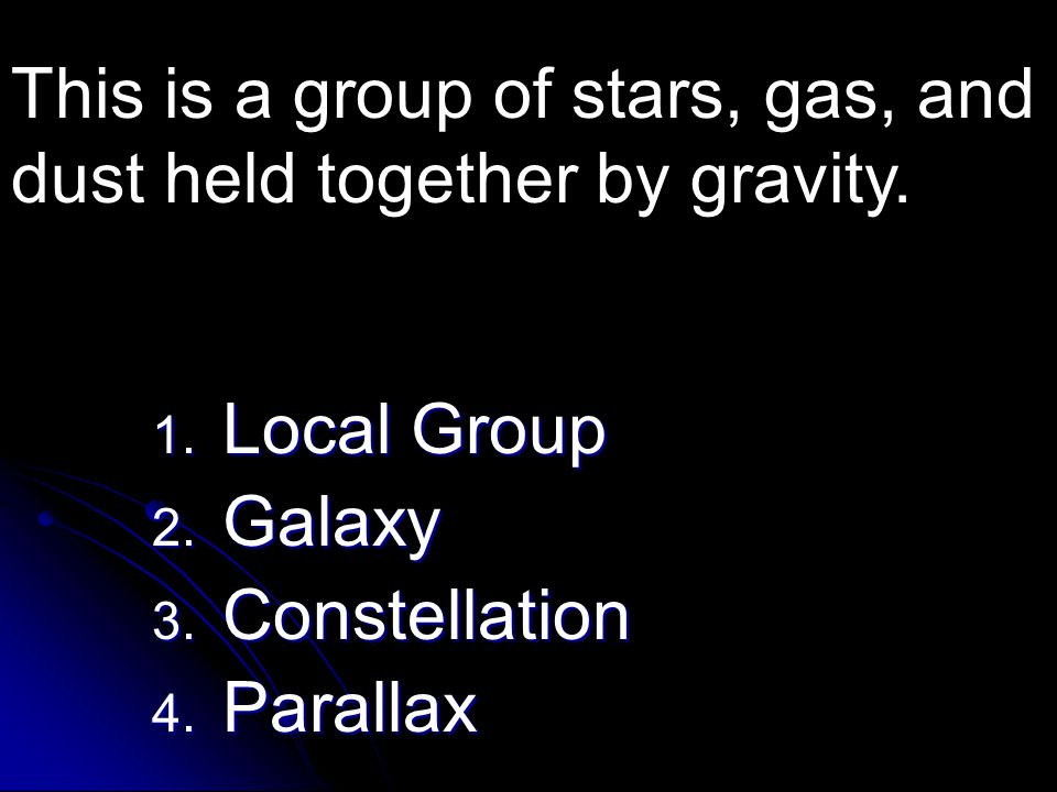 1. Local Group 2. Galaxy 3. Constellation 4. Parallax This is a group of stars, gas, and dust held together by gravity.