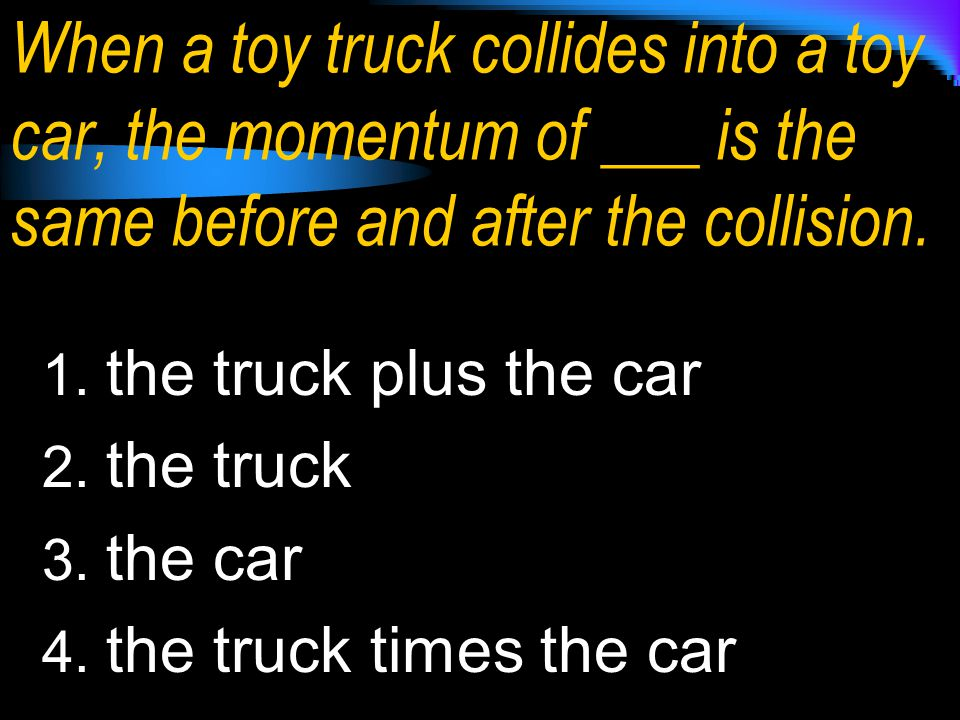 1. the truck plus the car 2. the truck 3. the car 4. the truck times the car When a toy truck collides into a toy car, the momentum of ___ is the same