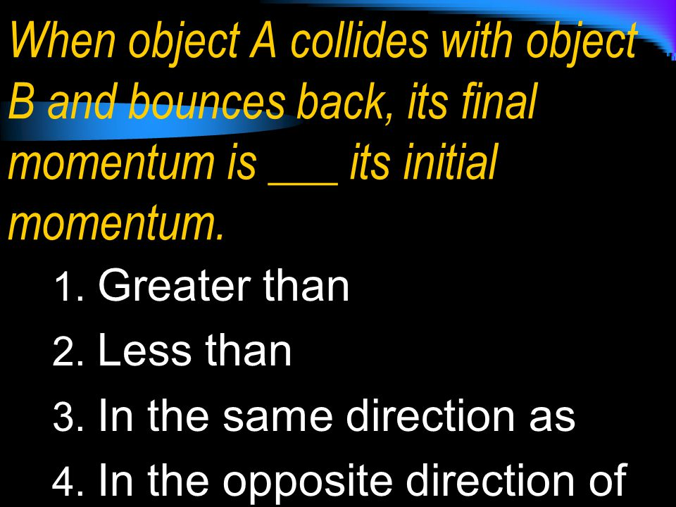 When object A collides with object B and bounces back, its final momentum is ___ its initial momentum. 1. Greater than 2. Less than 3. In the same dir