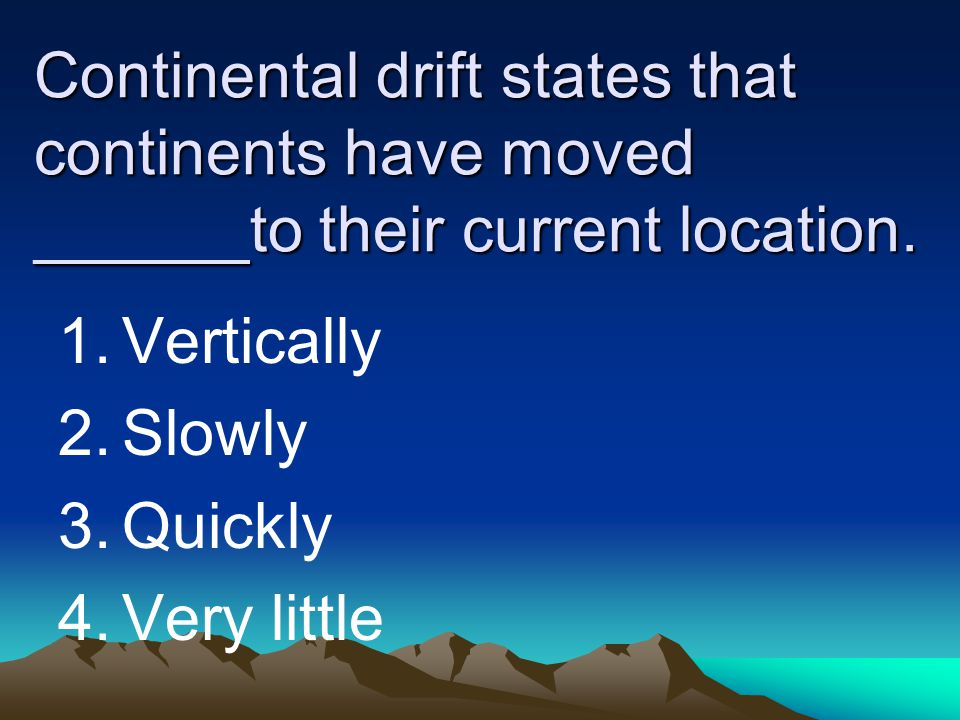 Continental drift states that continents have moved ______to their current location. 1.Vertically 2.Slowly 3.Quickly 4.Very little