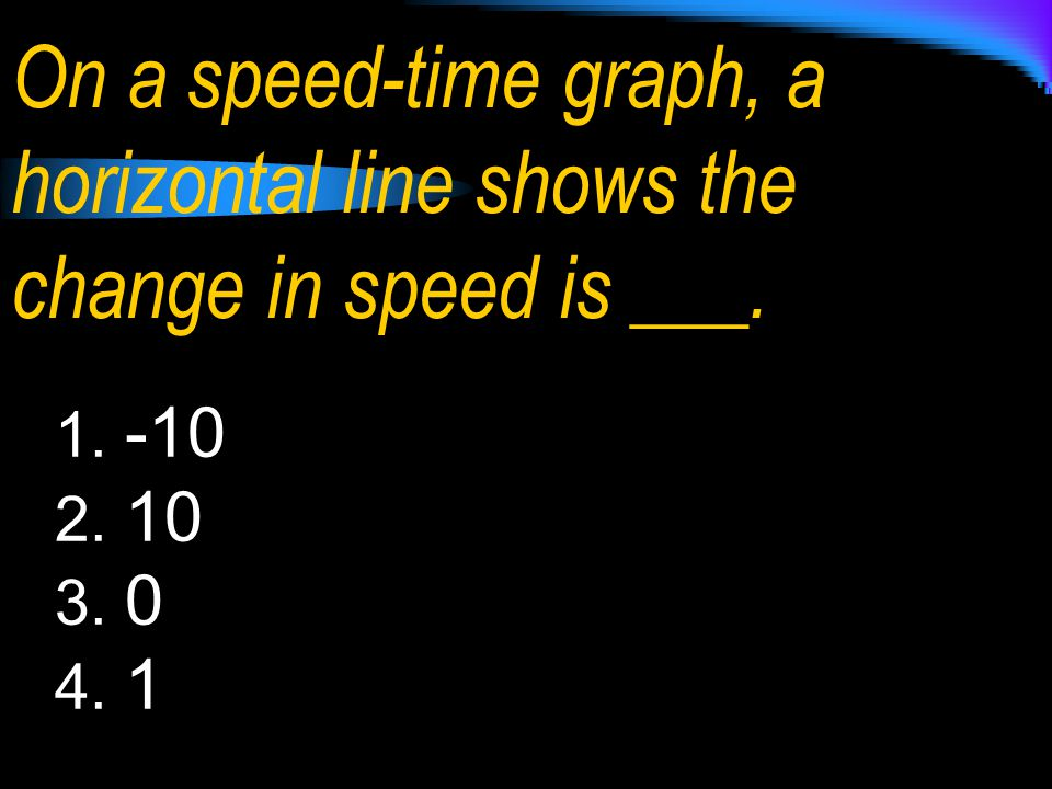 On a speed-time graph, a horizontal line shows the change in speed is ___. 1. -10 2. 10 3. 0 4. 1